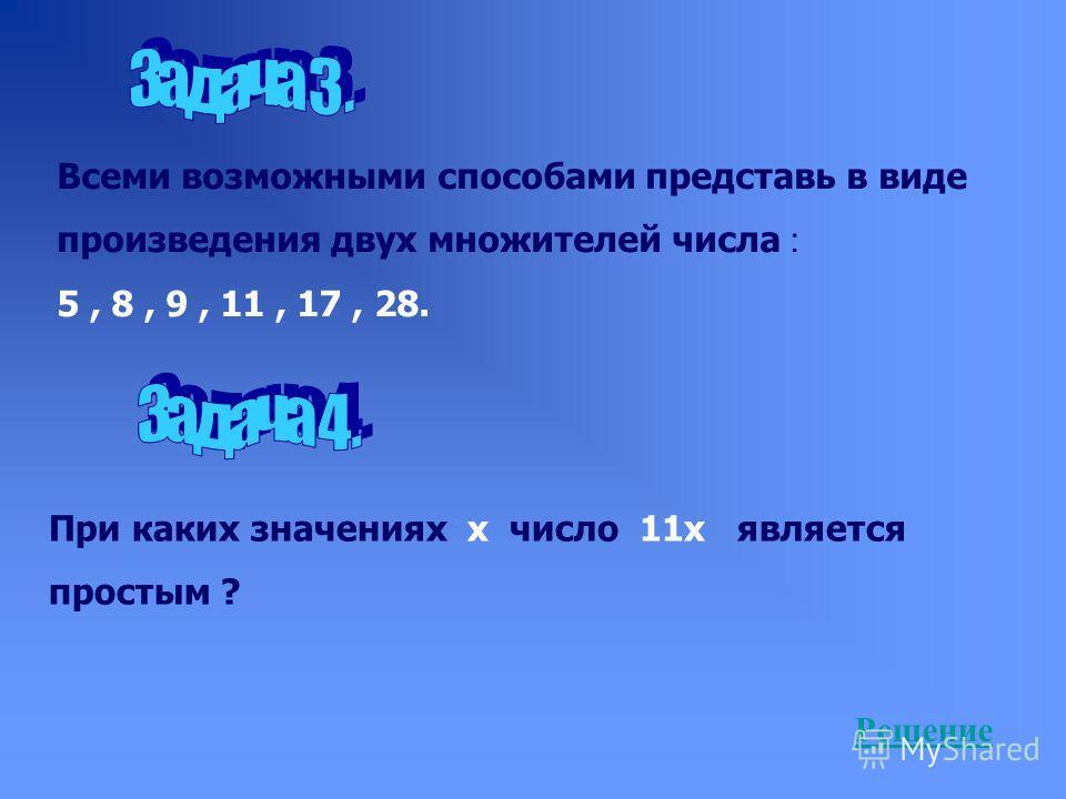 Всеми возможными способами представь в виде произведения двух множителей числа : 5, 8, 9, 11, 17, 28. При каких значениях x число 11x является простым ?