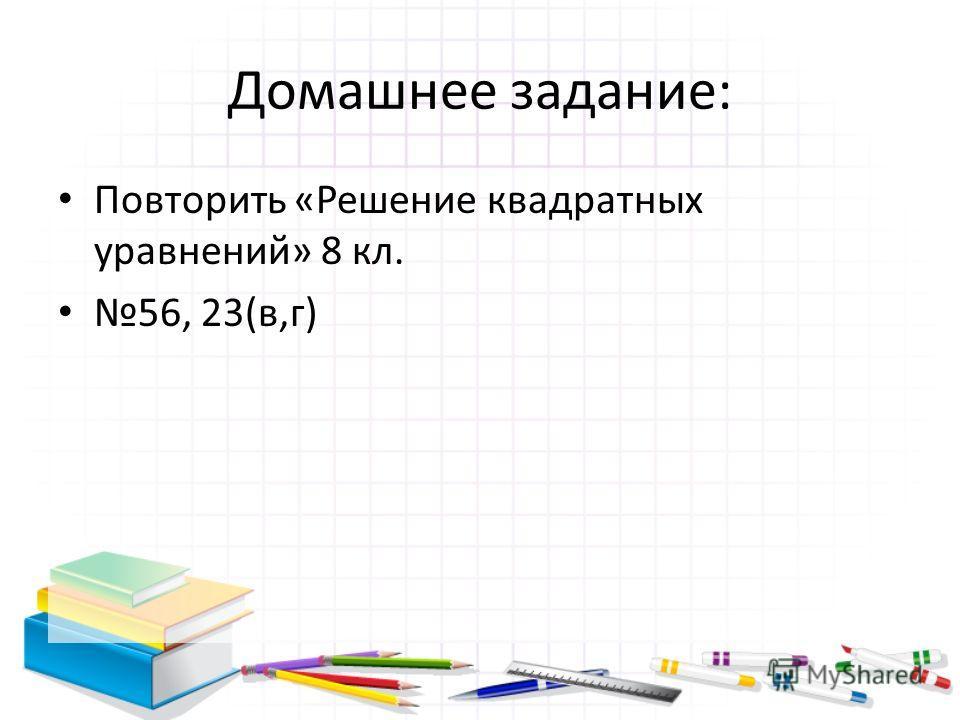 Домашнее задание: Повторить «Решение квадратных уравнений» 8 кл. 56, 23(в,г)