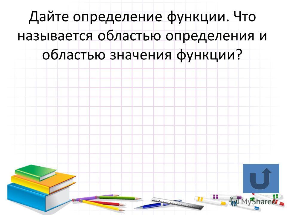 Дайте определение функции. Что называется областью определения и областью значения функции?