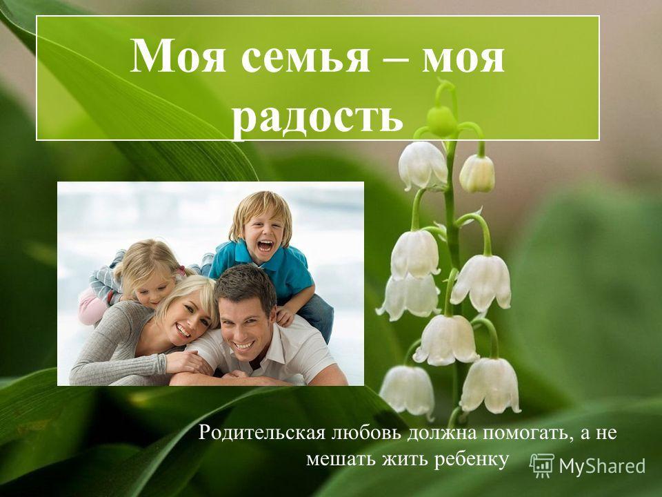 Моя семья – моя радость Родительская любовь должна помогать, а не мешать жить ребенку