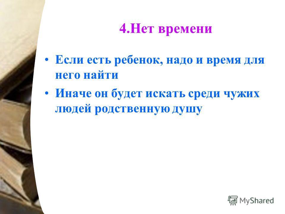 4.Нет времени Если есть ребенок, надо и время для него найти Иначе он будет искать среди чужих людей родственную душу