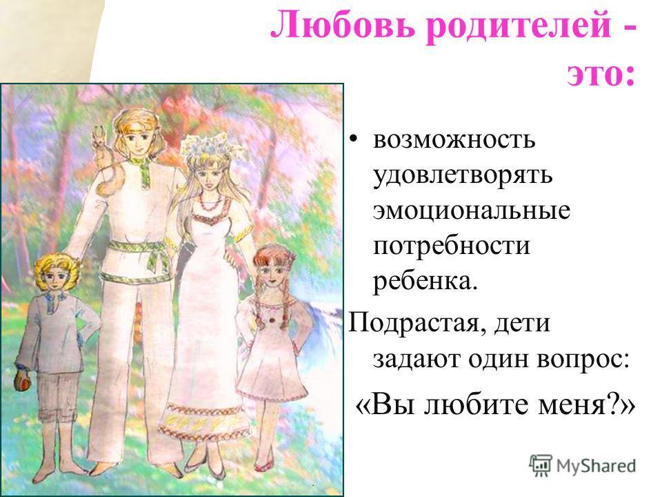 возможность удовлетворять эмоциональные потребности ребенка. Подрастая, дети задают один вопрос: «Вы любите меня?» Любовь родителей - это: