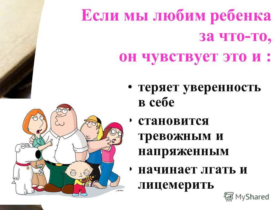 Если мы любим ребенка за что-то, он чувствует это и : теряет уверенность в себе становится тревожным и напряженным начинает лгать и лицемерить