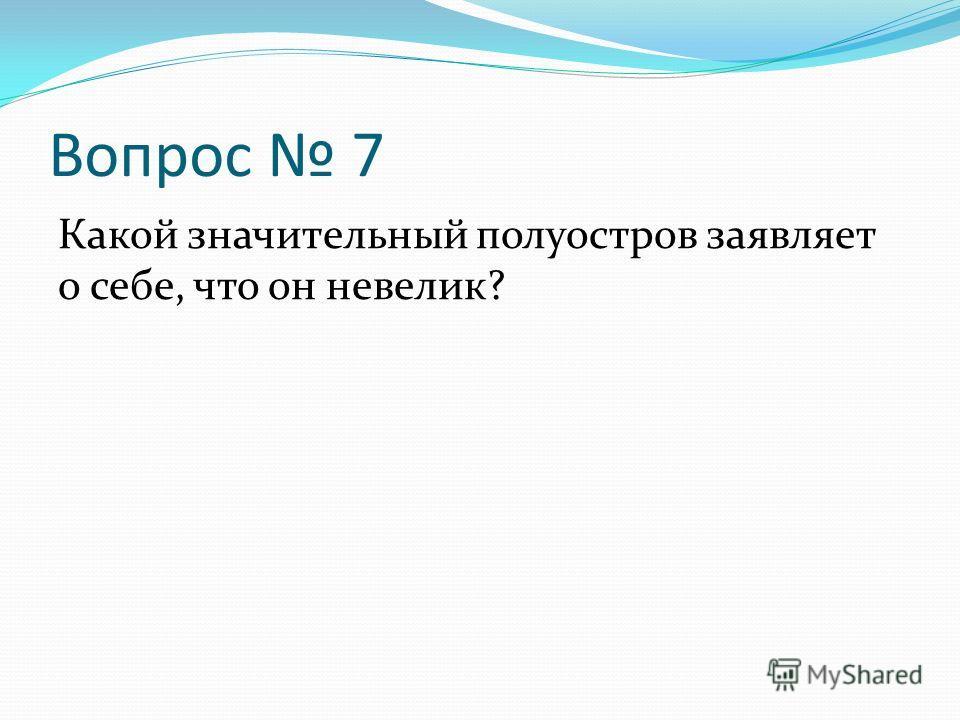 Вопрос 7 Какой значительный полуостров заявляет о себе, что он невелик?