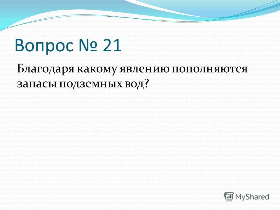 Вопрос 21 Благодаря какому явлению пополняются запасы подземных вод?