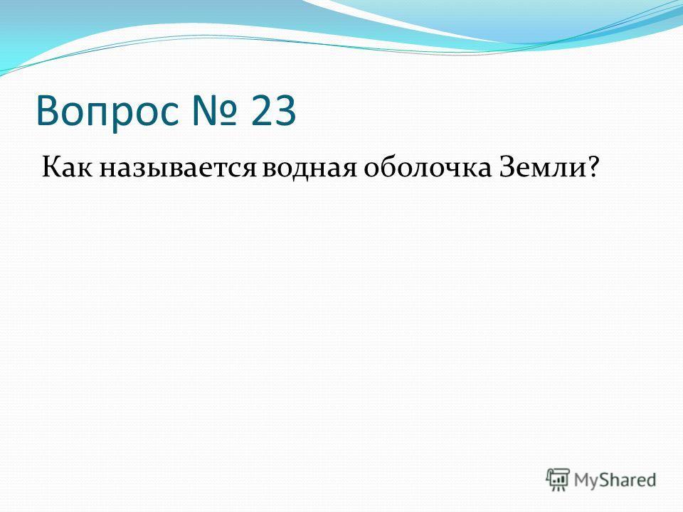 Вопрос 23 Как называется водная оболочка Земли?