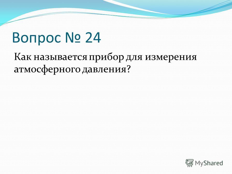 Вопрос 24 Как называется прибор для измерения атмосферного давления?