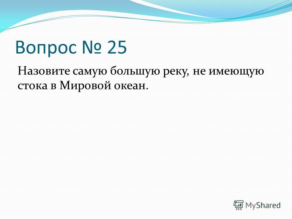 Вопрос 25 Назовите самую большую реку, не имеющую стока в Мировой океан.
