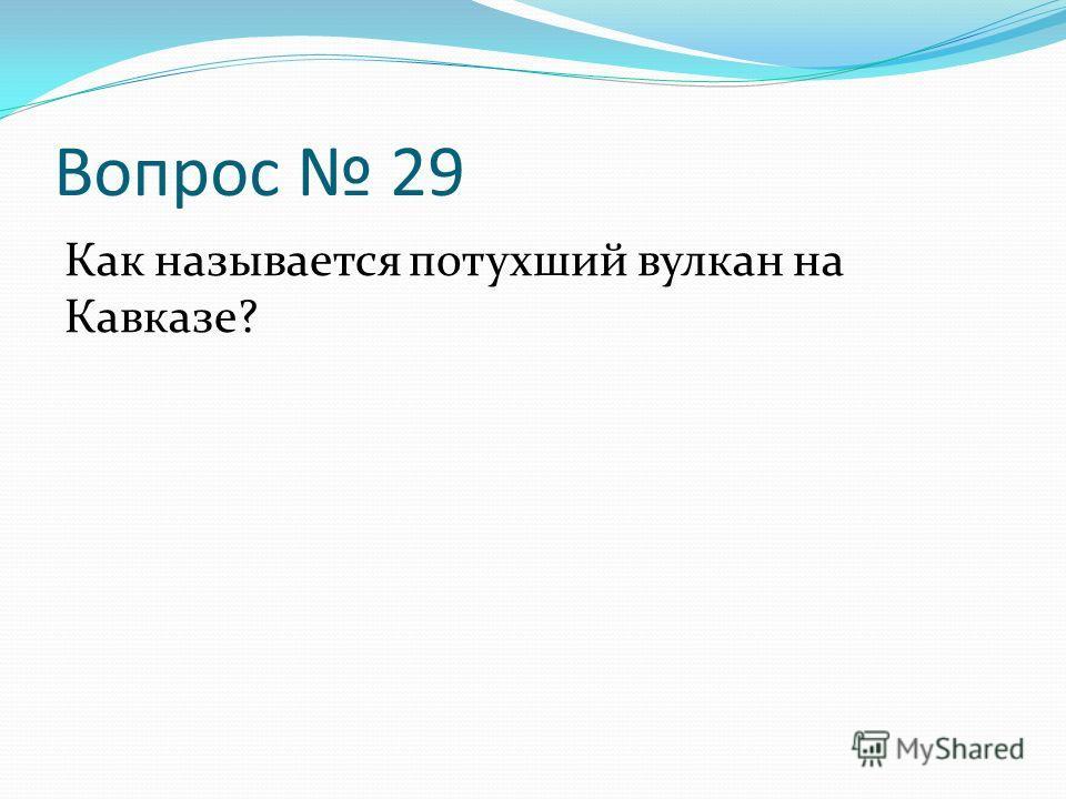 Вопрос 29 Как называется потухший вулкан на Кавказе?