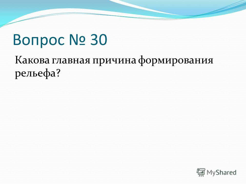 Вопрос 30 Какова главная причина формирования рельефа?