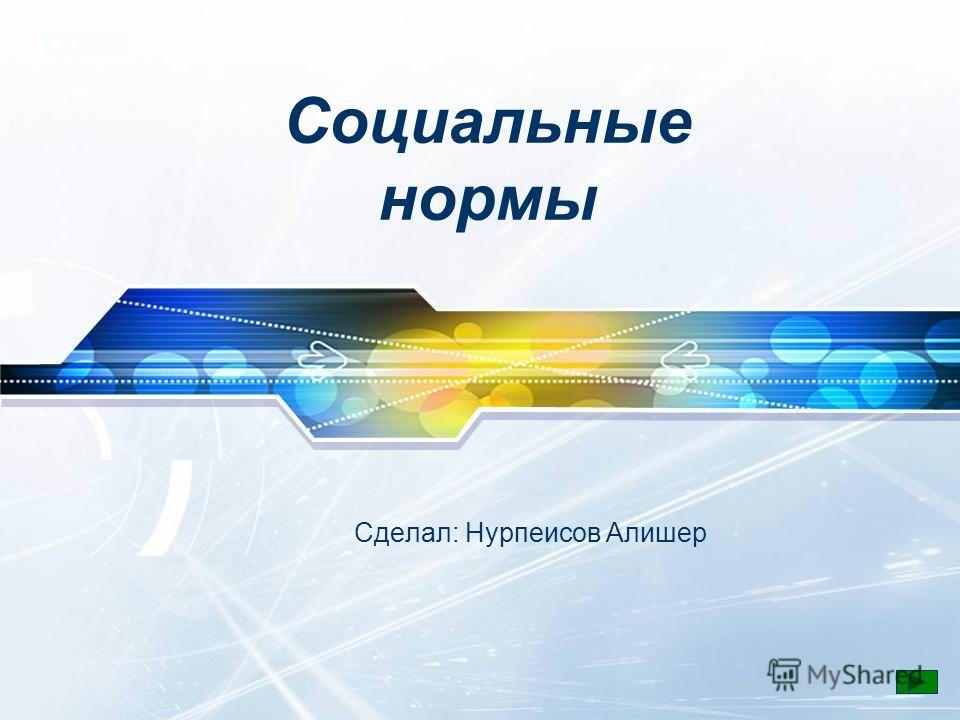 Социальные нормы Сделал: Нурпеисов Алишер