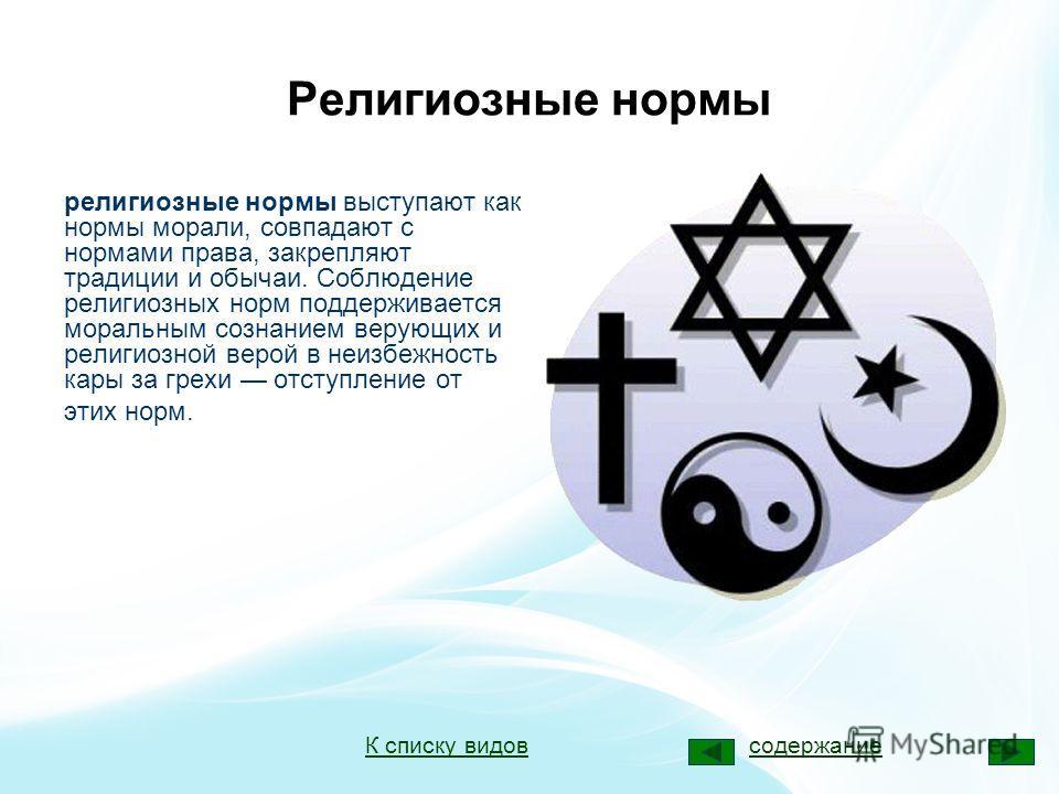 Религиозные нормы религиозные нормы выступают как нормы морали, совпадают с нормами права, закрепляют традиции и обычаи. Соблюдение религиозных норм поддерживается моральным сознанием верующих и религиозной верой в неизбежность кары за грехи отступле