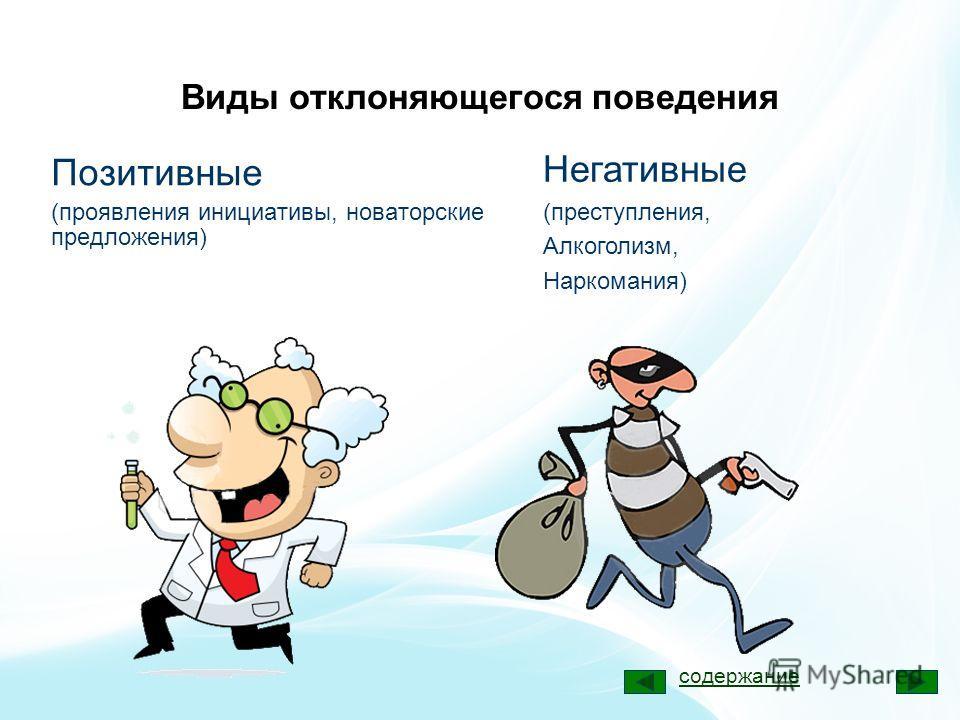 Виды отклоняющегося поведения Позитивные (проявления инициативы, новаторские предложения) Негативные (преступления, Алкоголизм, Наркомания) содержание