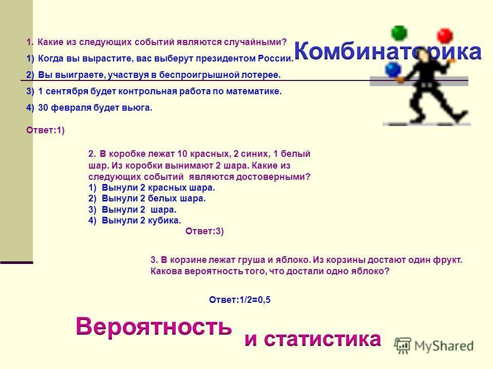 1. Какие из следующих событий являются случайными? 1) Когда вы вырастите, вас выберут президентом России. 2) Вы выиграете, участвуя в беспроигрышной лотерее. 3) 1 сентября будет контрольная работа по математике. 4) 30 февраля будет вьюга. Ответ:1) 2.