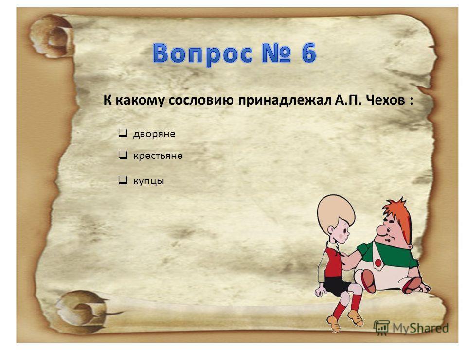 К какому сословию принадлежал А.П. Чехов : дворяне крестьяне купцы