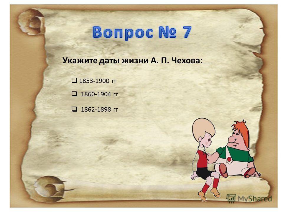 Укажите даты жизни А. П. Чехова: 1853-1900 гг 1860-1904 гг 1862-1898 гг