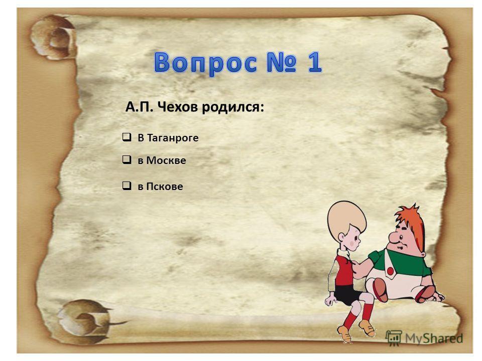 А.П. Чехов родился: В Таганроге В Таганроге в Москве в Пскове