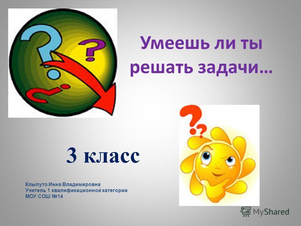 Умеешь ли ты решать задачи… 3 класс Клыпуто Инна Владимировна Учитель 1 квалификационной категории МОУ СОШ 14