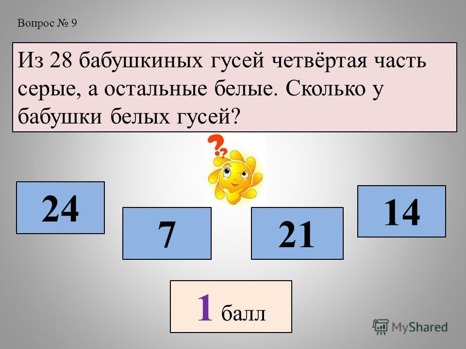 Вопрос 9 Из 28 бабушкиных гусей четвёртая часть серые, а остальные белые. Сколько у бабушки белых гусей? 7 24 21 14 1 балл