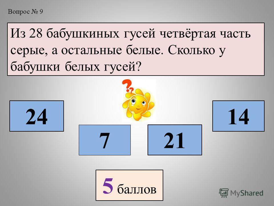 Вопрос 9 Из 28 бабушкиных гусей четвёртая часть серые, а остальные белые. Сколько у бабушки белых гусей? 7 24 21 14 5 баллов