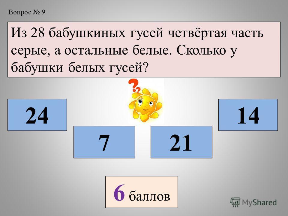 Вопрос 9 Из 28 бабушкиных гусей четвёртая часть серые, а остальные белые. Сколько у бабушки белых гусей? 7 24 21 14 6 баллов