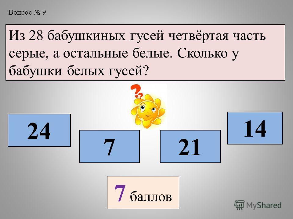 Вопрос 9 Из 28 бабушкиных гусей четвёртая часть серые, а остальные белые. Сколько у бабушки белых гусей? 7 24 21 14 7 баллов