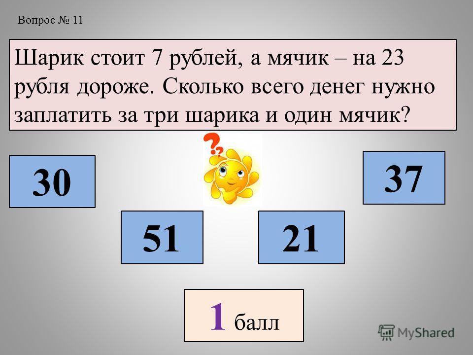 Вопрос 11 Шарик стоит 7 рублей, а мячик – на 23 рубля дороже. Сколько всего денег нужно заплатить за три шарика и один мячик? 30 5121 37 1 балл