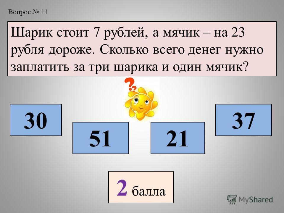 Вопрос 11 Шарик стоит 7 рублей, а мячик – на 23 рубля дороже. Сколько всего денег нужно заплатить за три шарика и один мячик? 30 5121 37 2 балла