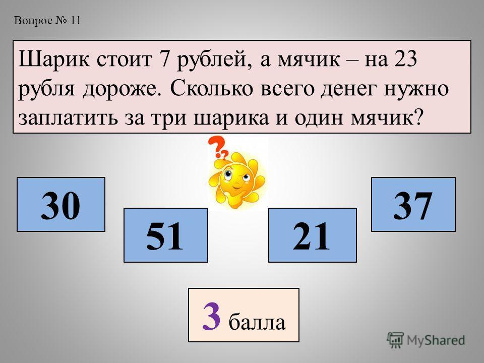 Вопрос 11 Шарик стоит 7 рублей, а мячик – на 23 рубля дороже. Сколько всего денег нужно заплатить за три шарика и один мячик? 30 5121 37 3 балла