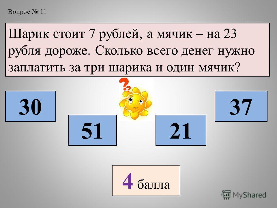 Вопрос 11 Шарик стоит 7 рублей, а мячик – на 23 рубля дороже. Сколько всего денег нужно заплатить за три шарика и один мячик? 30 5121 37 4 балла