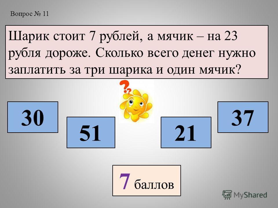 Вопрос 11 Шарик стоит 7 рублей, а мячик – на 23 рубля дороже. Сколько всего денег нужно заплатить за три шарика и один мячик? 30 5121 37 7 баллов