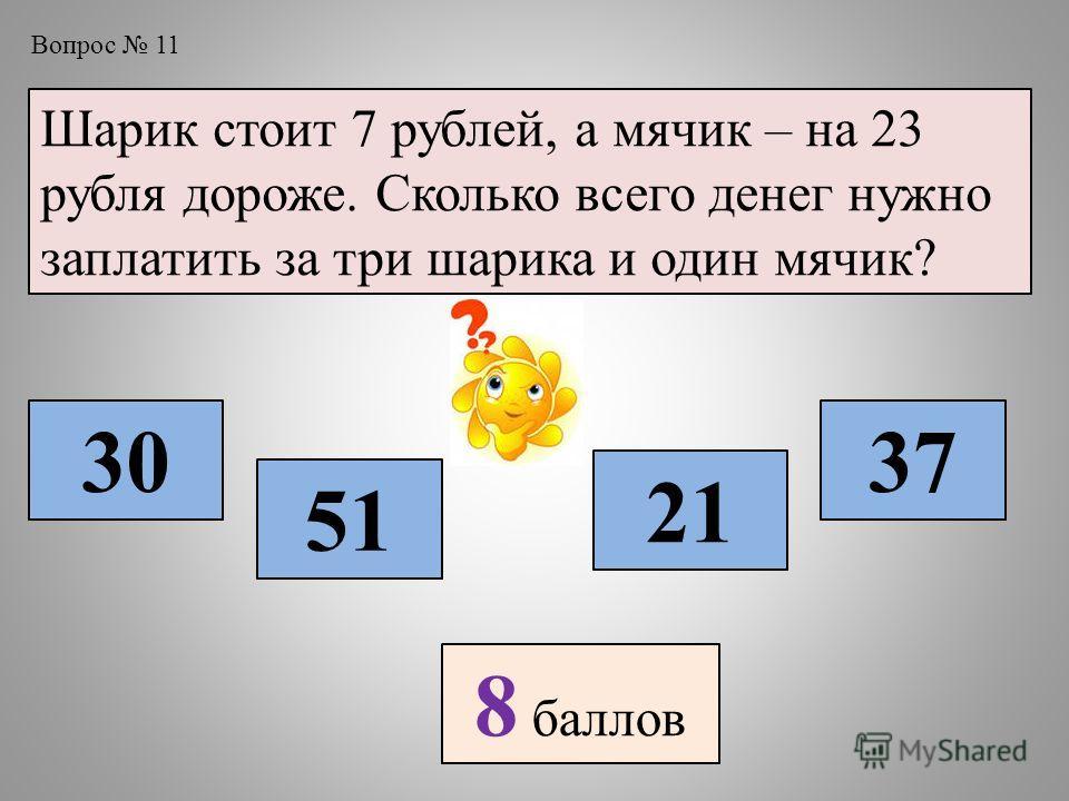 Вопрос 11 Шарик стоит 7 рублей, а мячик – на 23 рубля дороже. Сколько всего денег нужно заплатить за три шарика и один мячик? 30 51 21 37 8 баллов