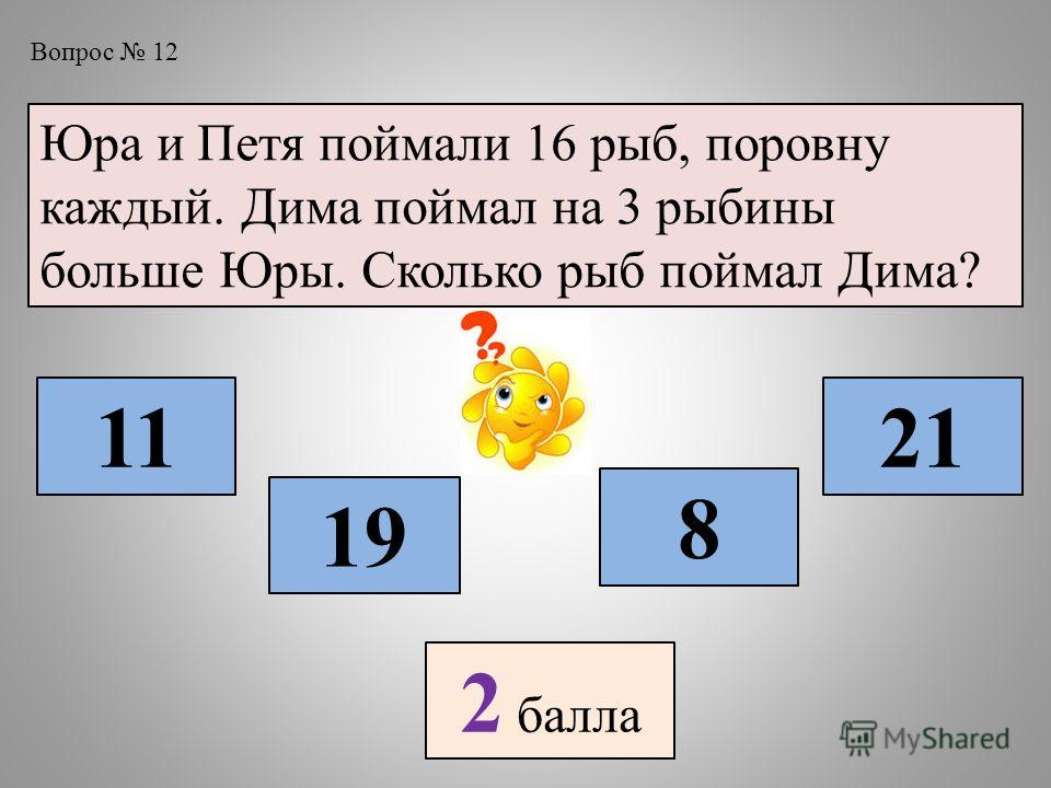 Вопрос 12 Юра и Петя поймали 16 рыб, поровну каждый. Дима поймал на 3 рыбины больше Юры. Сколько рыб поймал Дима? 11 19 8 21 2 балла