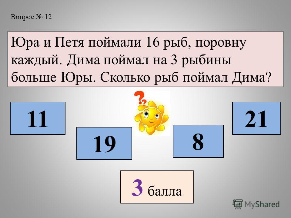 Вопрос 12 Юра и Петя поймали 16 рыб, поровну каждый. Дима поймал на 3 рыбины больше Юры. Сколько рыб поймал Дима? 11 19 8 21 3 балла