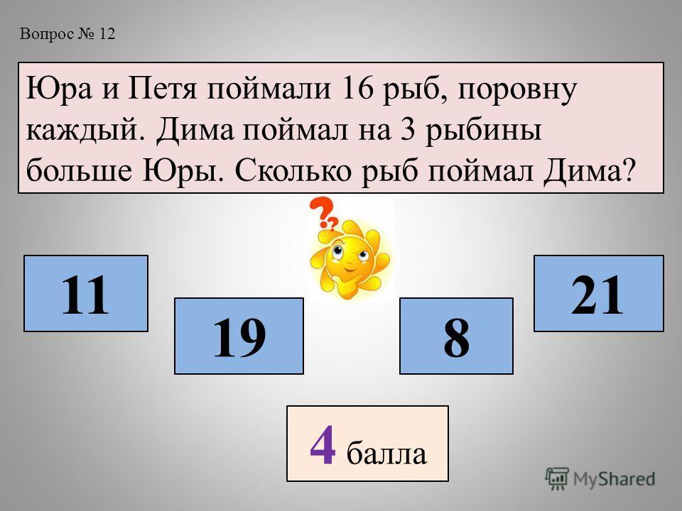 Вопрос 12 Юра и Петя поймали 16 рыб, поровну каждый. Дима поймал на 3 рыбины больше Юры. Сколько рыб поймал Дима? 11 198 21 4 балла