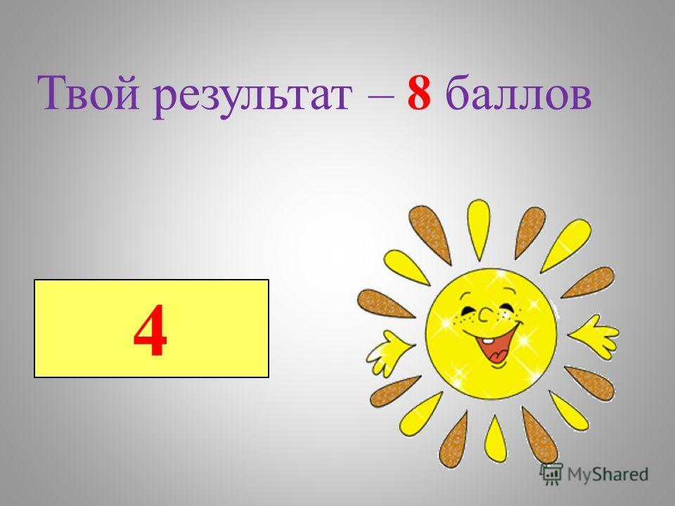 4 Твой результат – 8 баллов