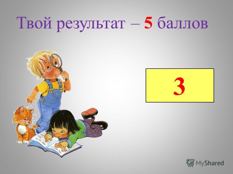 Твой результат – 5 баллов 3