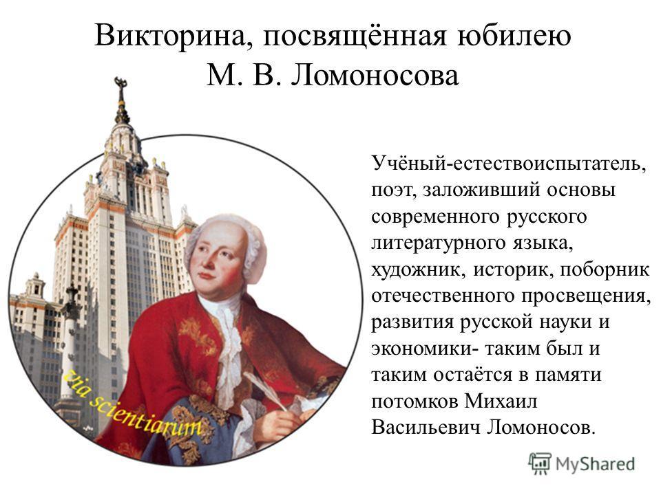 Викторина, посвящённая юбилею М. В. Ломоносова Учёный-естествоиспытатель, поэт, заложивший основы современного русского литературного языка, художник, историк, поборник отечественного просвещения, развития русской науки и экономики- таким был и таким