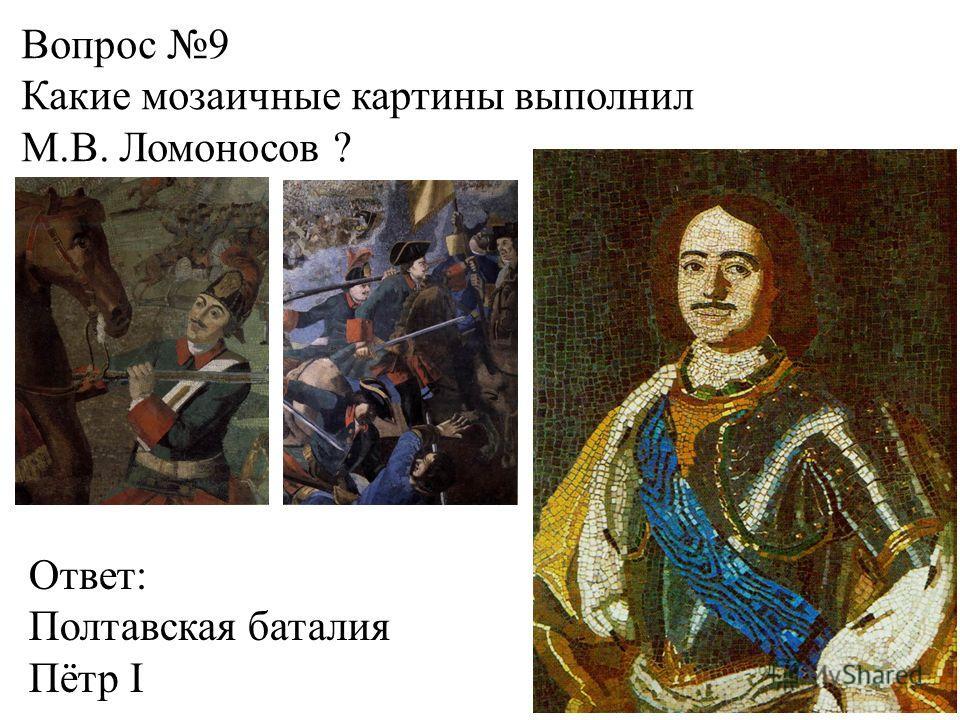 Вопрос 9 Какие мозаичные картины выполнил М.В. Ломоносов ? Ответ: Полтавская баталия Пётр I