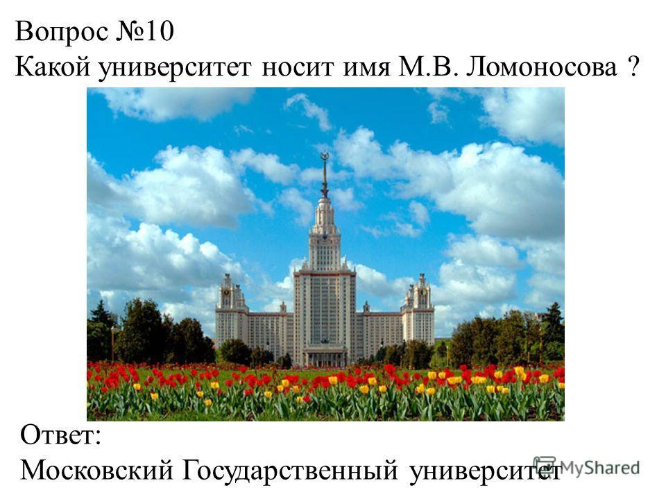 Вопрос 10 Какой университет носит имя М.В. Ломоносова ? Ответ: Московский Государственный университет
