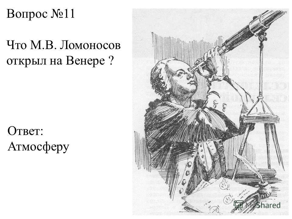 Вопрос 11 Что М.В. Ломоносов открыл на Венере ? Ответ: Атмосферу