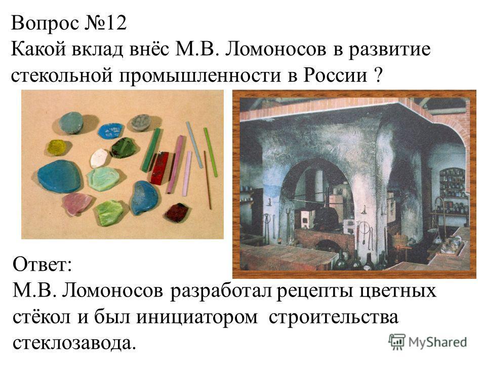 Вопрос 12 Какой вклад внёс М.В. Ломоносов в развитие стекольной промышленности в России ? Ответ: М.В. Ломоносов разработал рецепты цветных стёкол и был инициатором строительства стеклозавода.
