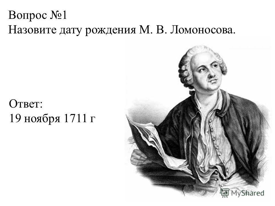 Вопрос 1 Назовите дату рождения М. В. Ломоносова. Ответ: 19 ноября 1711 г