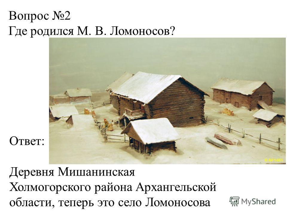 Вопрос 2 Где родился М. В. Ломоносов? Ответ: Деревня Мишанинская Холмогорского района Архангельской области, теперь это село Ломоносова