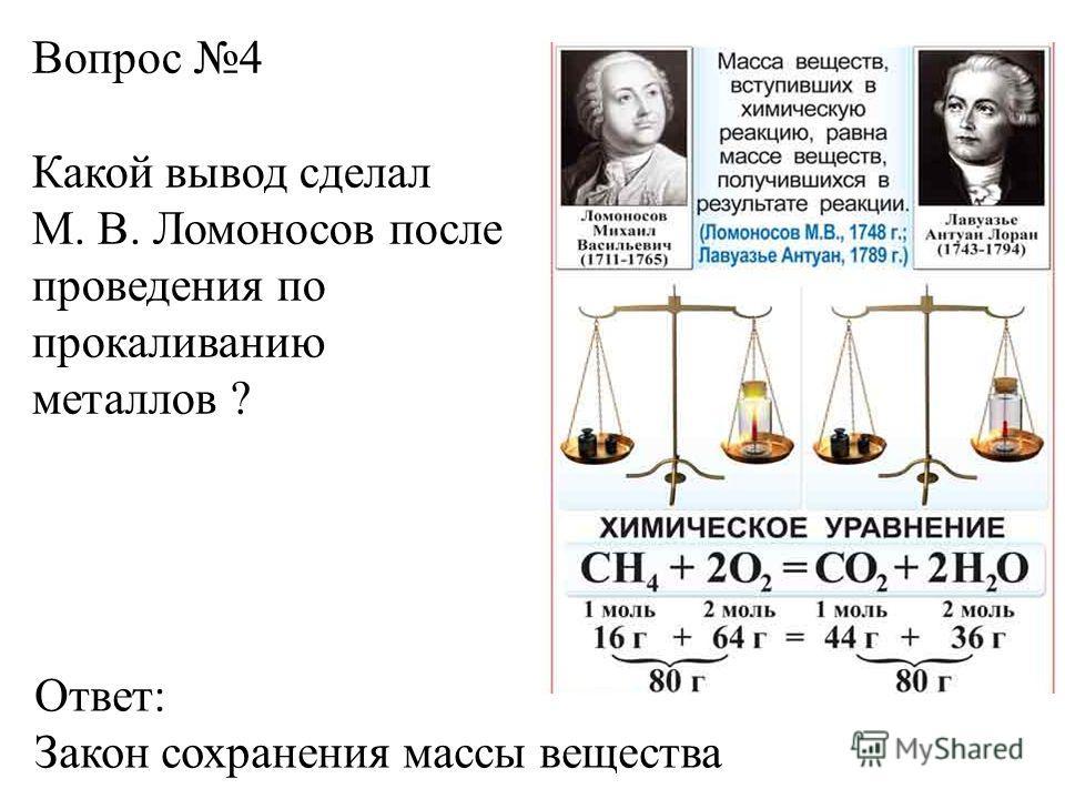 Вопрос 4 Какой вывод сделал М. В. Ломоносов после проведения по прокаливанию металлов ? Ответ: Закон сохранения массы вещества