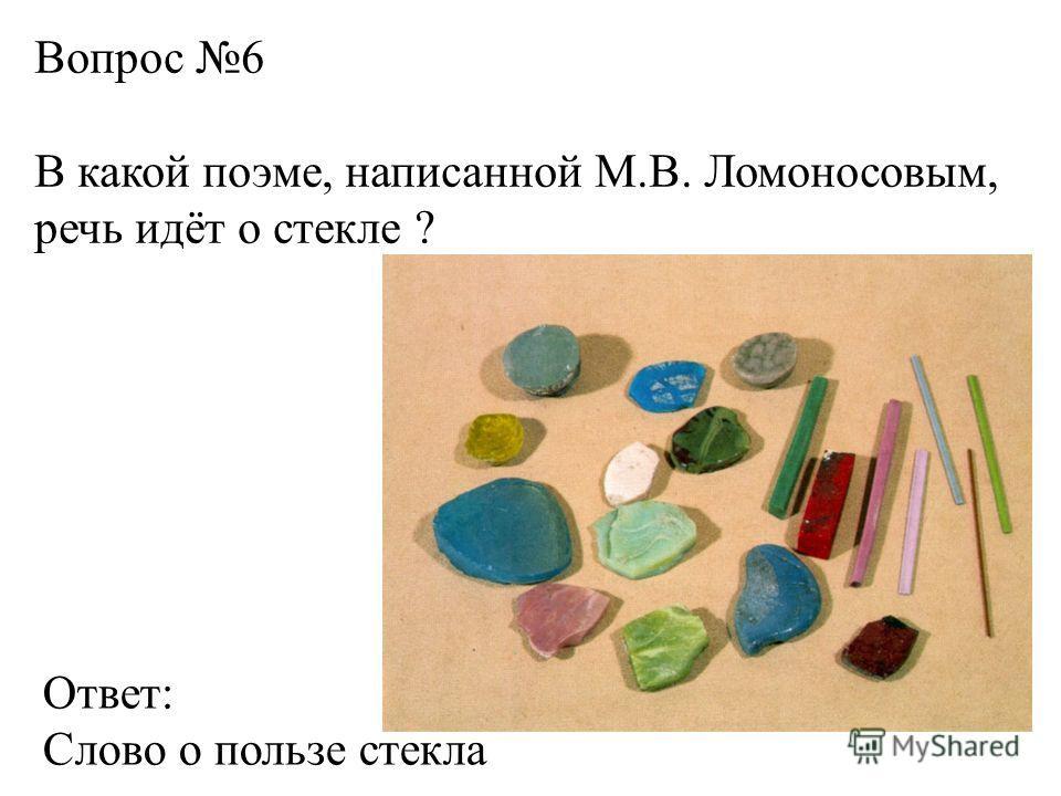 Вопрос 6 В какой поэме, написанной М.В. Ломоносовым, речь идёт о стекле ? Ответ: Слово о пользе стекла