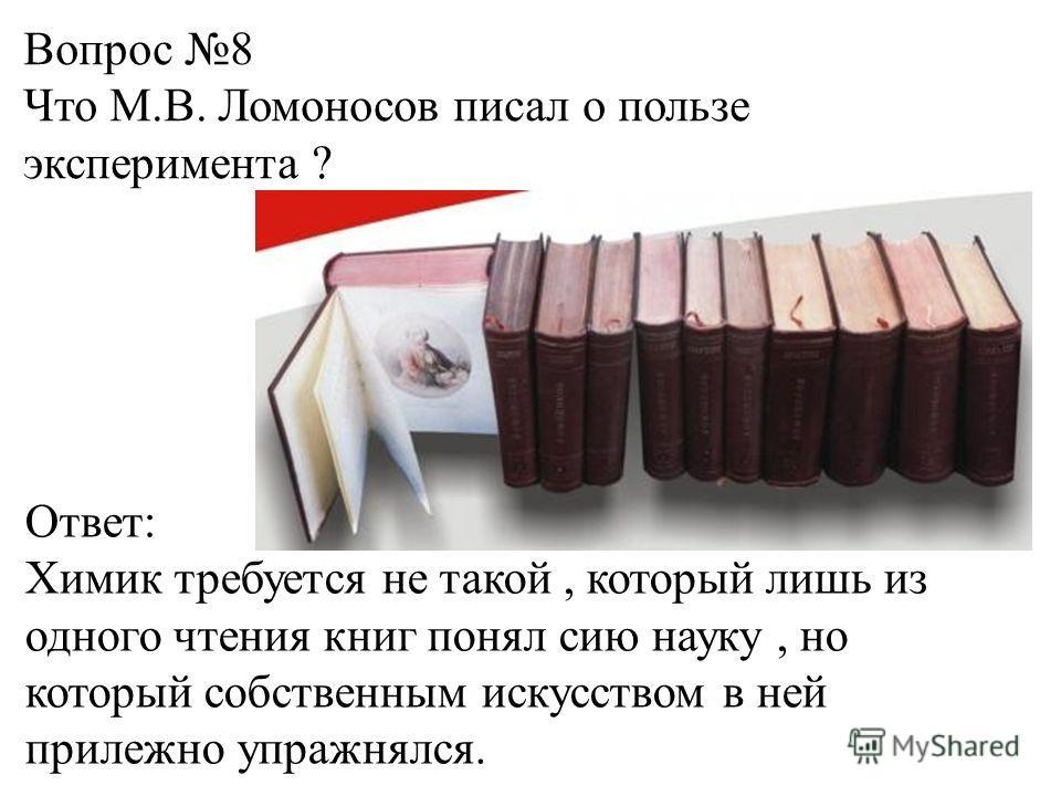 Вопрос 8 Что М.В. Ломоносов писал о пользе эксперимента ? Ответ: Химик требуется не такой, который лишь из одного чтения книг понял сию науку, но который собственным искусством в ней прилежно упражнялся.