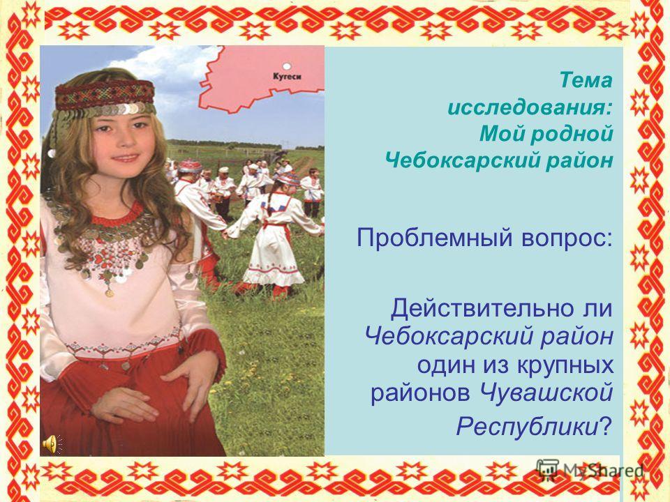 Проблемный вопрос: Действительно ли Чебоксарский район один из крупных районов Чувашской Республики? Тема исследования: Мой родной Чебоксарский район