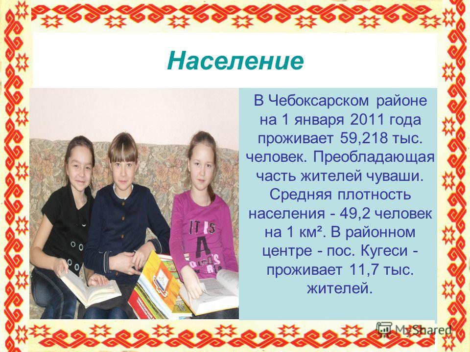 Население В Чебоксарском районе на 1 января 2011 года проживает 59,218 тыс. человек. Преобладающая часть жителей чуваши. Средняя плотность населения - 49,2 человек на 1 км². В районном центре - пос. Кугеси - проживает 11,7 тыс. жителей.
