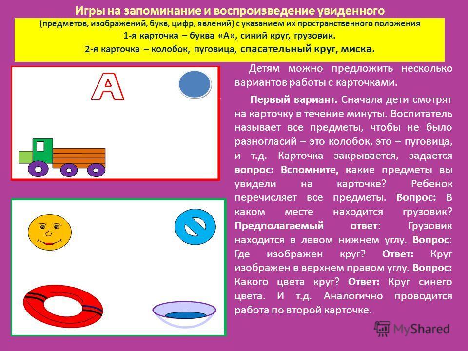 Игры на запоминание и воспроизведение увиденного (предметов, изображений, букв, цифр, явлений) с указанием их пространственного положения 1-я карточка – буква «А», синий круг, грузовик. 2-я карточка – колобок, пуговица, спасательный круг, миска. Детя